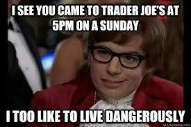 Try Going to Trader Joe's on a Friday Afternoon